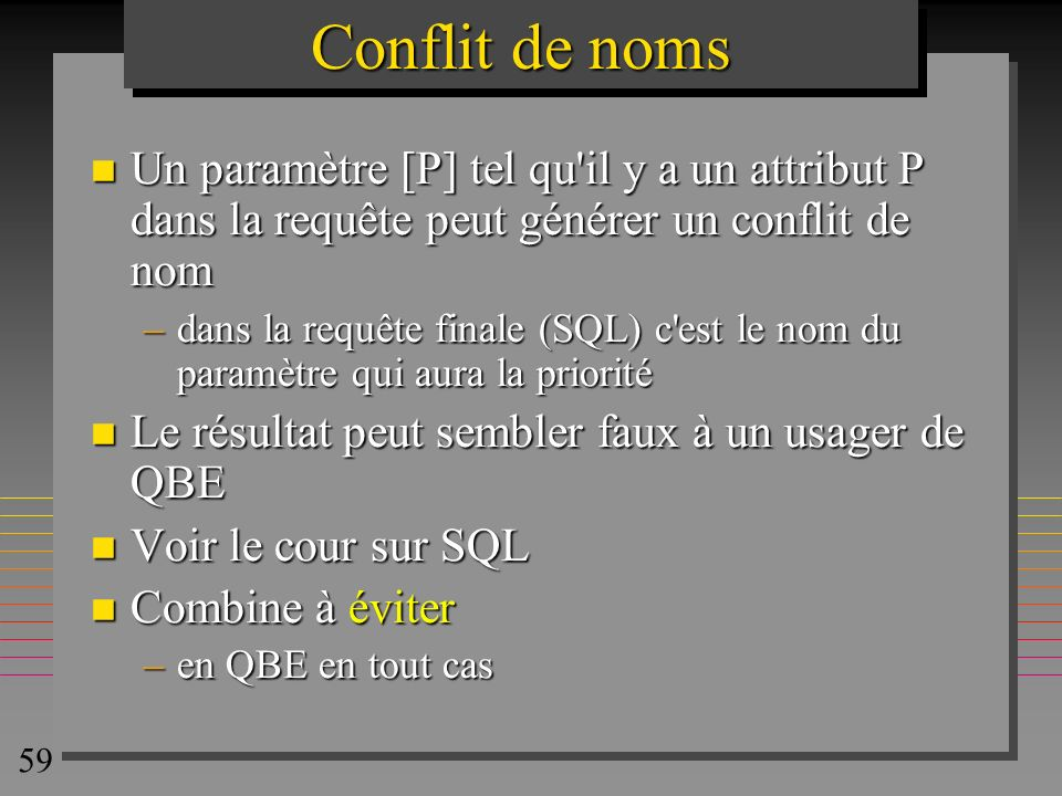 Conflit de nomsUn paramètre [P] tel qu il y a un attribut P dans la requête peut générer un conflit de nom.
